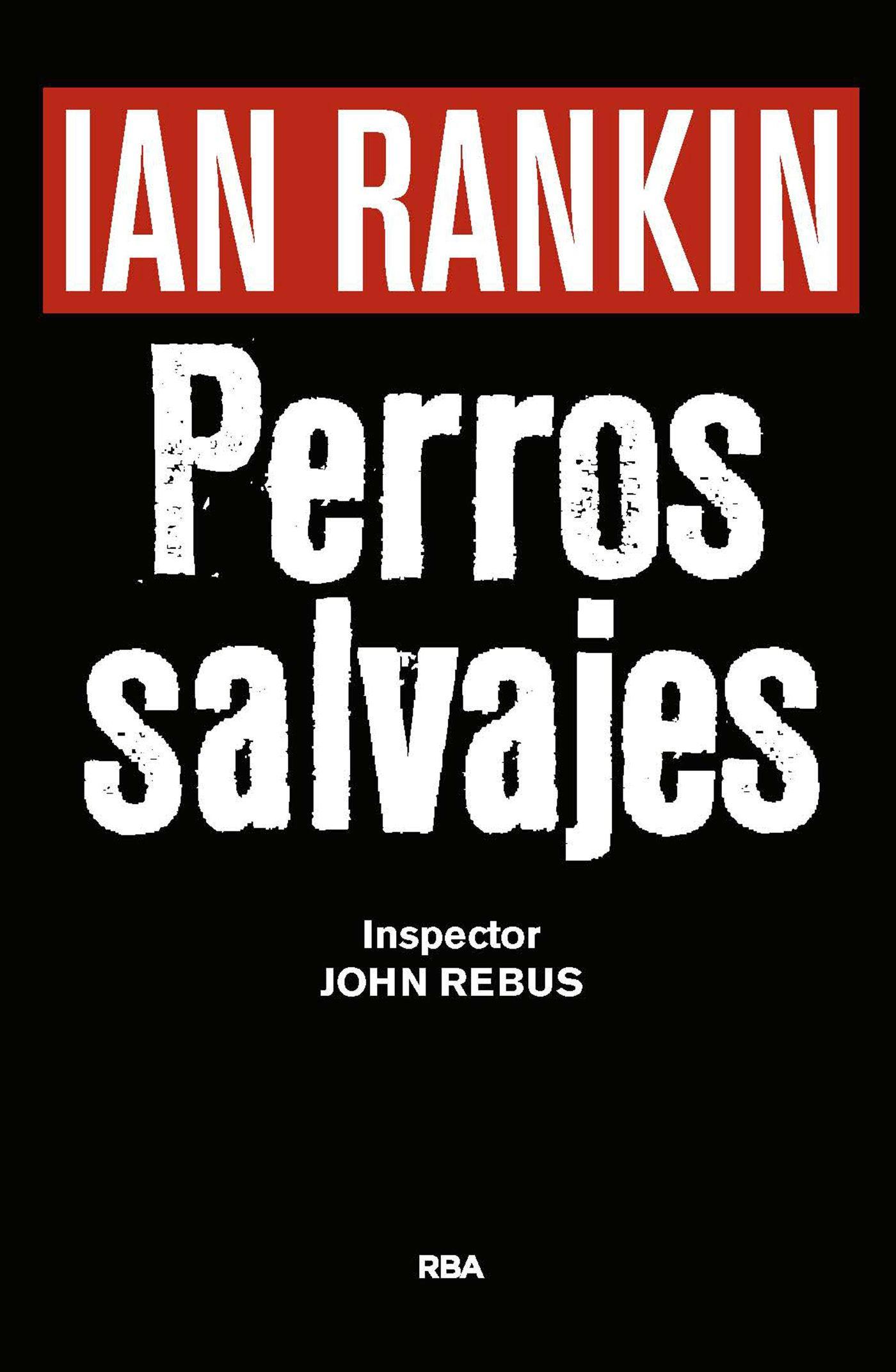 Perros Salvajes (Inspector John Rebus), de Ian Rankin. RBA. Novela Negra